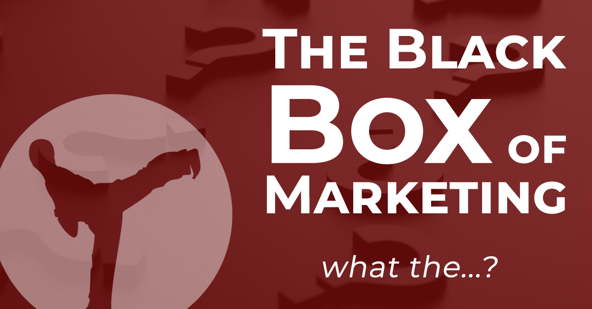 The Black Box of Marketing…What in the world!?!?